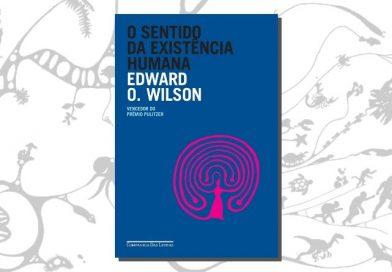 O Sentido da Existência Humana, de Edward O. Wilson